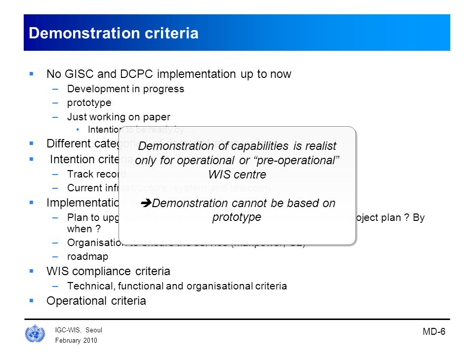 February 2010 IGC-WIS, Seoul MD-6 Demonstration criteria  No GISC and DCPC implementation up to now –Development in progress –prototype –Just working on paper Intention to be ready by …  Different categories of demonstration criteria  Intention criteria –Track record –Current infrastructure (system and telecom)  Implementation criteria –Plan to upgrade the infrastructure ( system and network) … project plan .