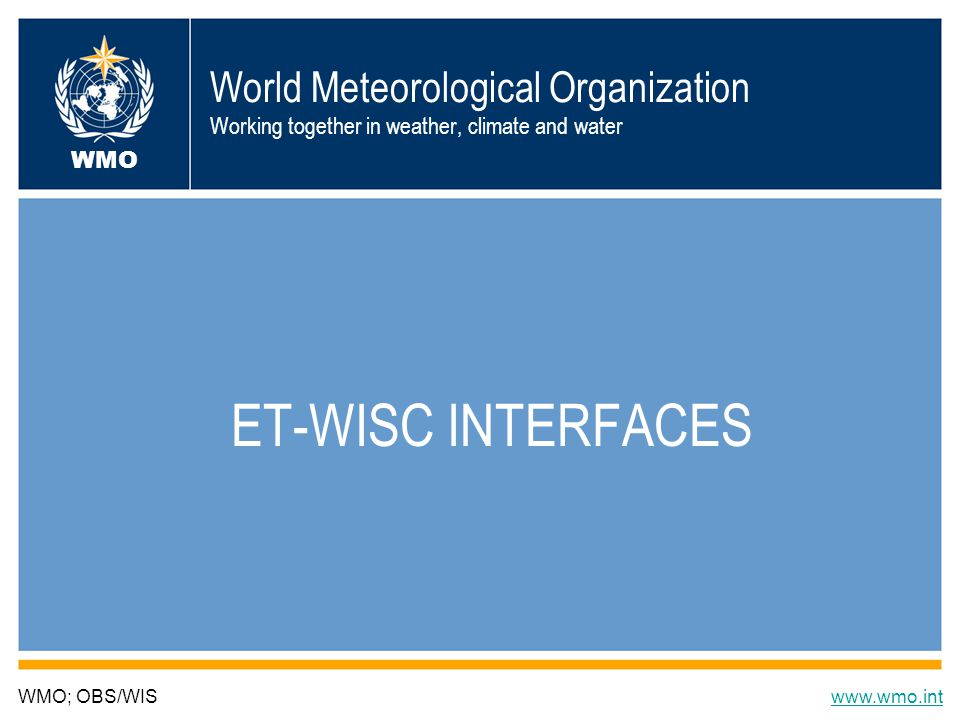 World Meteorological Organization Working together in weather, climate and water ET-WISC INTERFACES WMO; OBS/WISwww.wmo.int WMO