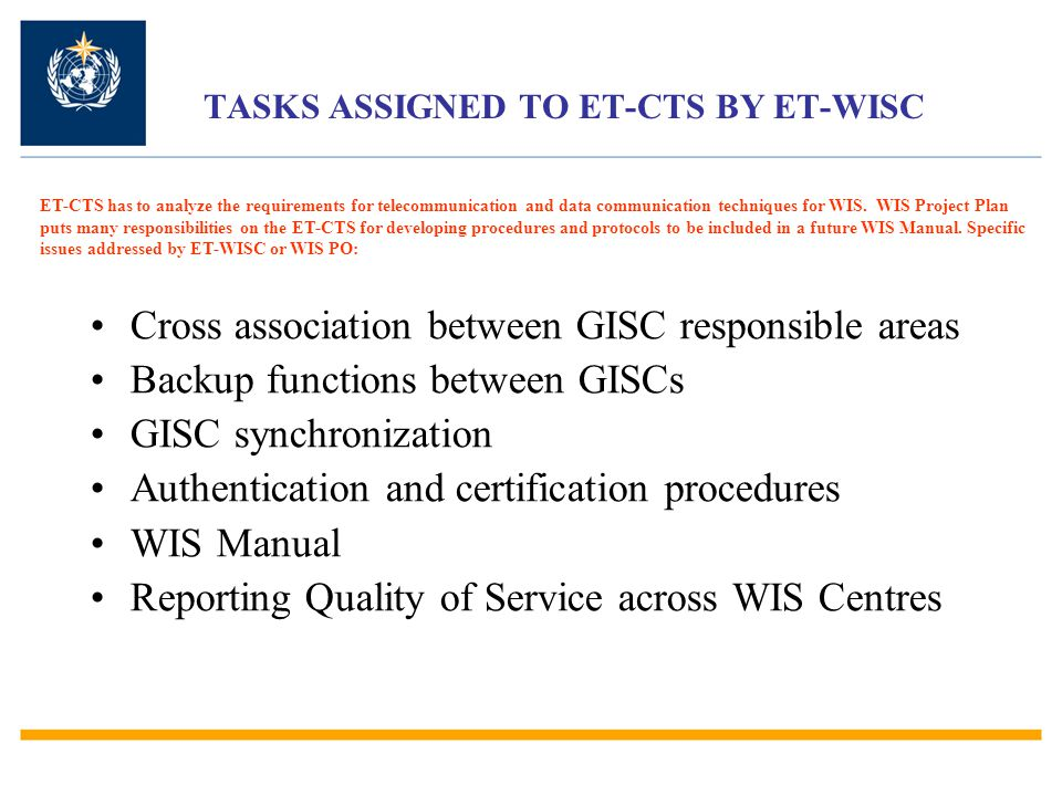 TASKS ASSIGNED TO ET-CTS BY ET-WISC Cross association between GISC responsible areas Backup functions between GISCs GISC synchronization Authentication and certification procedures WIS Manual Reporting Quality of Service across WIS Centres ET-CTS has to analyze the requirements for telecommunication and data communication techniques for WIS.