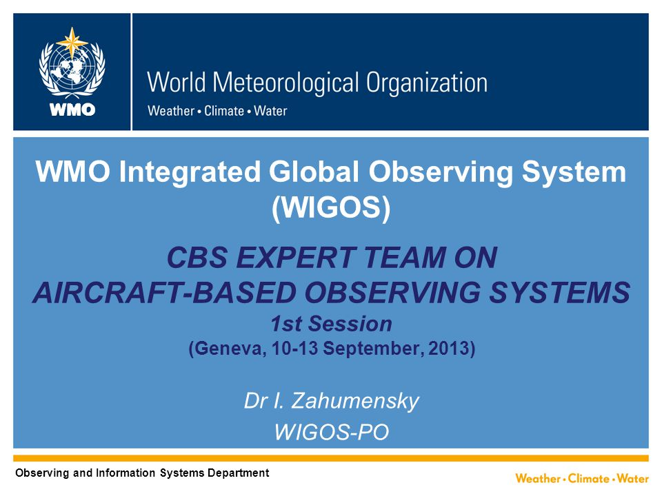 WMO WMO Integrated Global Observing System (WIGOS) CBS EXPERT TEAM ON AIRCRAFT-BASED OBSERVING SYSTEMS 1st Session (Geneva, September, 2013) Dr I.