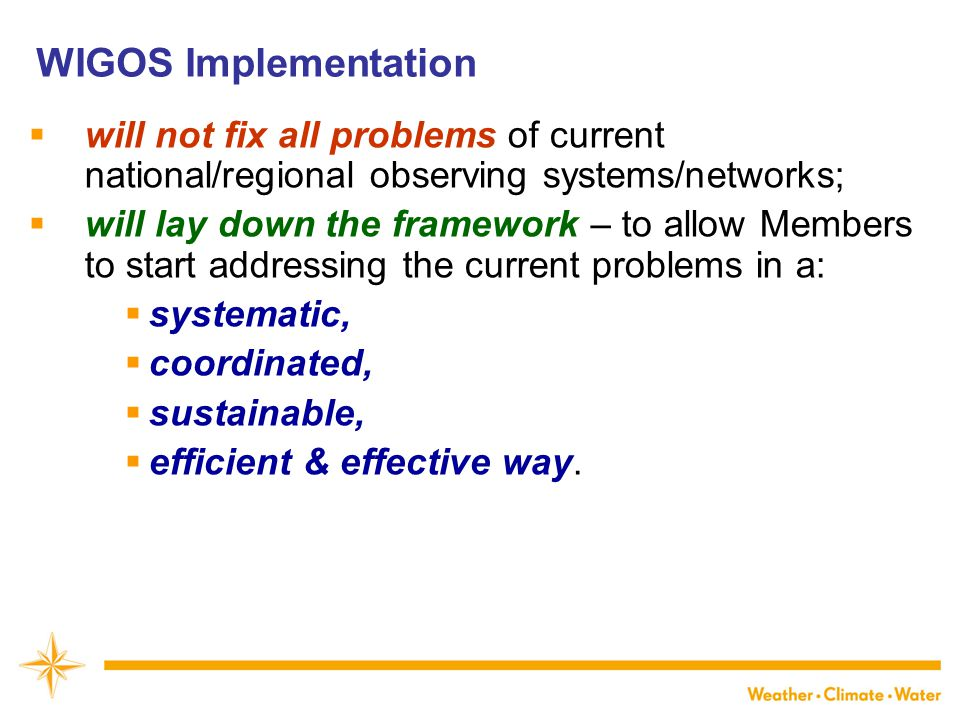 WIGOS Implementation  will not fix all problems of current national/regional observing systems/networks;  will lay down the framework – to allow Members to start addressing the current problems in a:  systematic,  coordinated,  sustainable,  efficient & effective way.