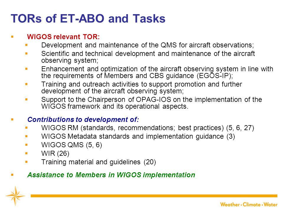 TORs of ET-ABO and Tasks  WIGOS relevant TOR:  Development and maintenance of the QMS for aircraft observations;  Scientific and technical development and maintenance of the aircraft observing system;  Enhancement and optimization of the aircraft observing system in line with the requirements of Members and CBS guidance (EGOS-IP);  Training and outreach activities to support promotion and further development of the aircraft observing system;  Support to the Chairperson of OPAG-IOS on the implementation of the WIGOS framework and its operational aspects.