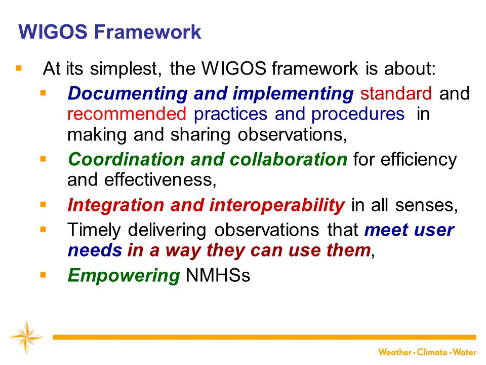 WIGOS Framework  At its simplest, the WIGOS framework is about:  Documenting and implementing standard and recommended practices and procedures in making and sharing observations,  Coordination and collaboration for efficiency and effectiveness,  Integration and interoperability in all senses,  Timely delivering observations that meet user needs in a way they can use them,  Empowering NMHSs