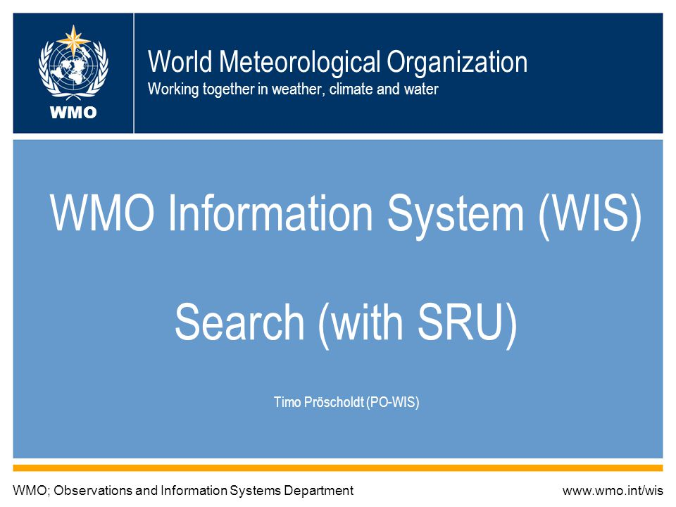 World Meteorological Organization Working together in weather, climate and water WMO Information System (WIS) Search (with SRU) Timo Pröscholdt (PO-WIS) WMO; Observations and Information Systems Departmentwww.wmo.int/wis WMO