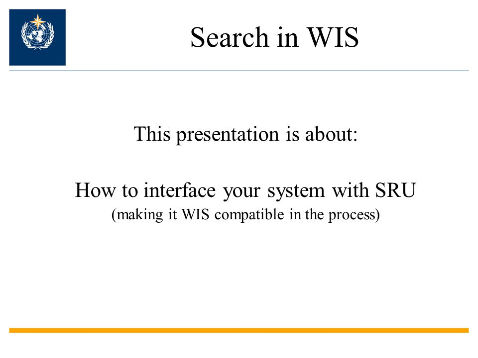 Search in WIS This presentation is about: How to interface your system with SRU (making it WIS compatible in the process)