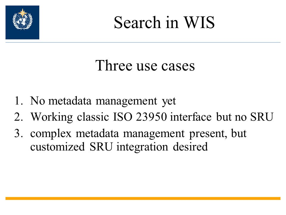 Search in WIS Three use cases 1.No metadata management yet 2.Working classic ISO 23950 interface but no SRU 3.complex metadata management present, but customized SRU integration desired