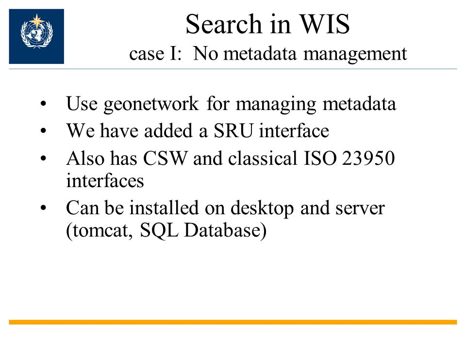 Search in WIS case I: No metadata management Use geonetwork for managing metadata We have added a SRU interface Also has CSW and classical ISO 23950 interfaces Can be installed on desktop and server (tomcat, SQL Database)