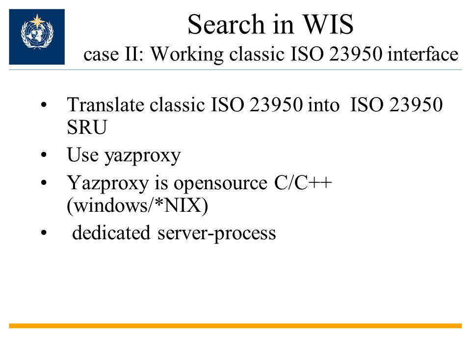 Search in WIS case II: Working classic ISO 23950 interface Translate classic ISO 23950 into ISO 23950 SRU Use yazproxy Yazproxy is opensource C/C++ (windows/*NIX) dedicated server-process