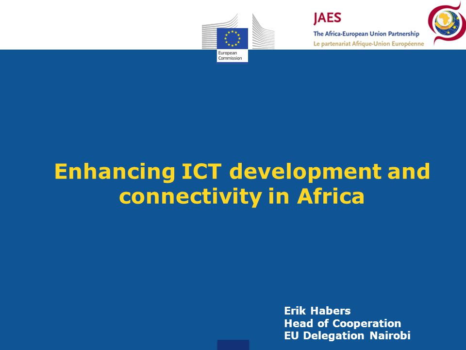 Enhancing ICT development and connectivity in Africa Erik Habers Head of Cooperation EU Delegation Nairobi