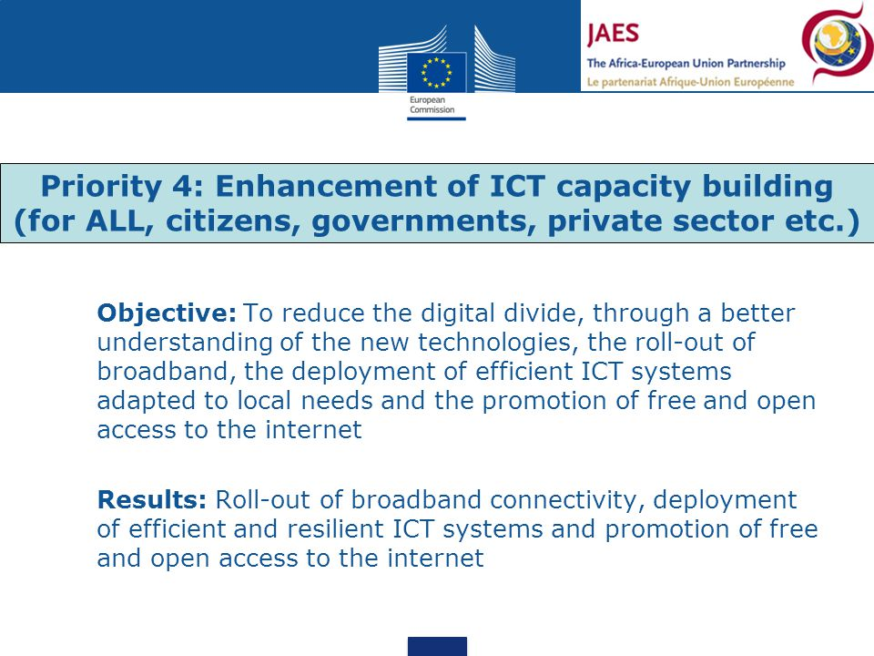 Objective: To reduce the digital divide, through a better understanding of the new technologies, the roll-out of broadband, the deployment of efficient ICT systems adapted to local needs and the promotion of free and open access to the internet Results: Roll-out of broadband connectivity, deployment of efficient and resilient ICT systems and promotion of free and open access to the internet Priority 4: Enhancement of ICT capacity building (for ALL, citizens, governments, private sector etc.)