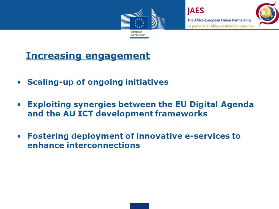 Increasing engagement Scaling-up of ongoing initiatives Exploiting synergies between the EU Digital Agenda and the AU ICT development frameworks Fostering deployment of innovative e-services to enhance interconnections