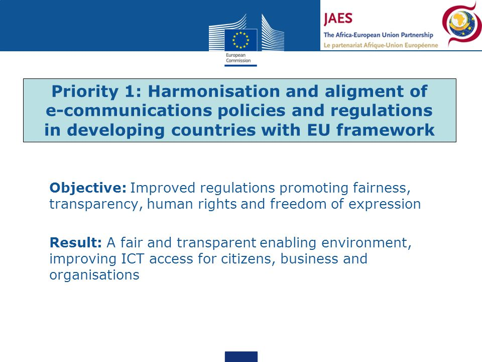 Objective: Improved regulations promoting fairness, transparency, human rights and freedom of expression Result: A fair and transparent enabling environment, improving ICT access for citizens, business and organisations Priority 1: Harmonisation and aligment of e-communications policies and regulations in developing countries with EU framework
