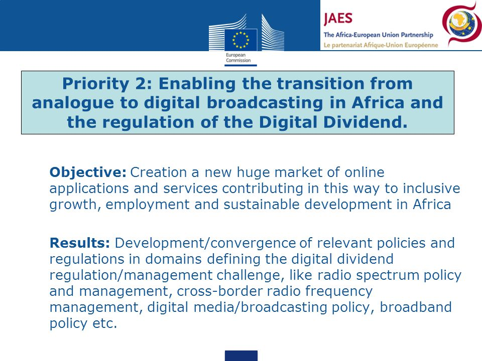 Objective: Creation a new huge market of online applications and services contributing in this way to inclusive growth, employment and sustainable development in Africa Results: Development/convergence of relevant policies and regulations in domains defining the digital dividend regulation/management challenge, like radio spectrum policy and management, cross-border radio frequency management, digital media/broadcasting policy, broadband policy etc.
