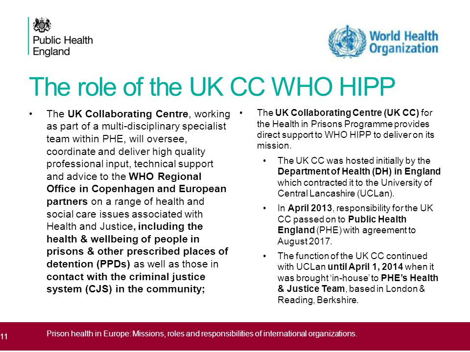 The role of the UK CC WHO HIPP The UK Collaborating Centre, working as part of a multi-disciplinary specialist team within PHE, will oversee, coordinate and deliver high quality professional input, technical support and advice to the WHO Regional Office in Copenhagen and European partners on a range of health and social care issues associated with Health and Justice, including the health & wellbeing of people in prisons & other prescribed places of detention (PPDs) as well as those in contact with the criminal justice system (CJS) in the community; The UK Collaborating Centre (UK CC) for the Health in Prisons Programme provides direct support to WHO HIPP to deliver on its mission.