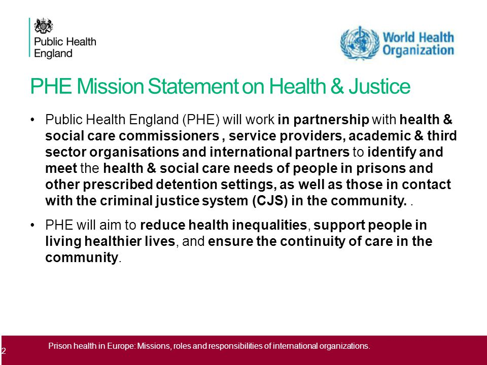 PHE Mission Statement on Health & Justice Public Health England (PHE) will work in partnership with health & social care commissioners, service providers, academic & third sector organisations and international partners to identify and meet the health & social care needs of people in prisons and other prescribed detention settings, as well as those in contact with the criminal justice system (CJS) in the community..