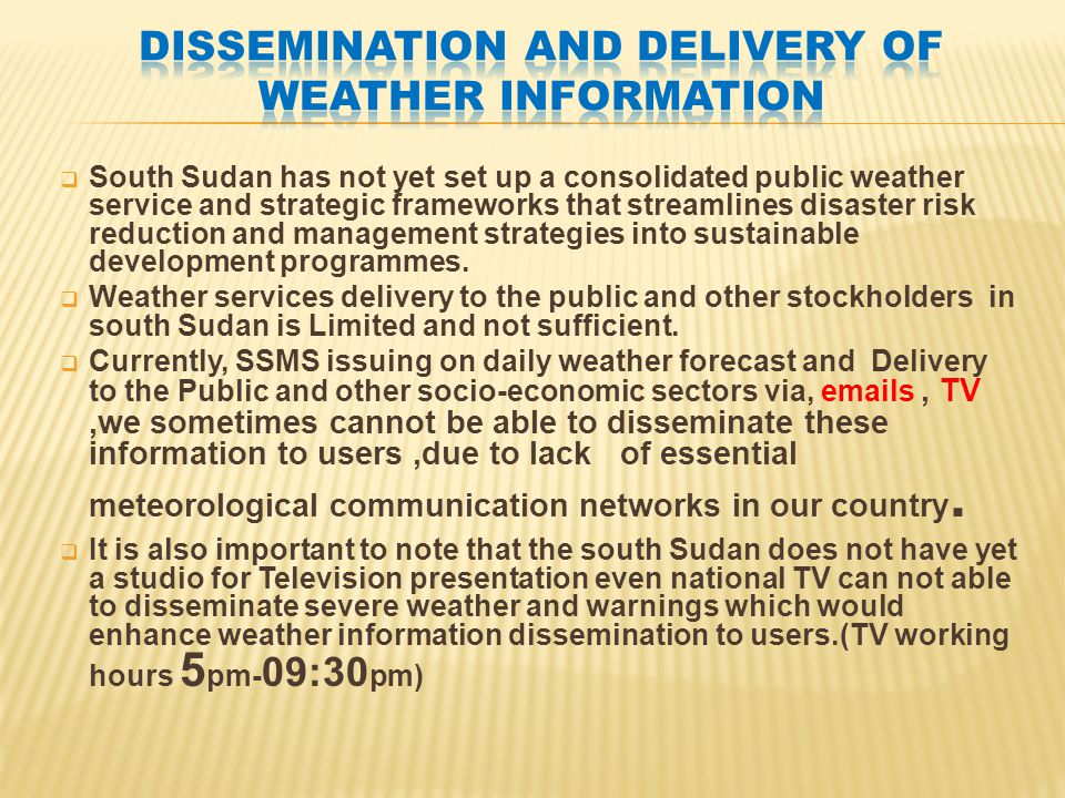  South Sudan has not yet set up a consolidated public weather service and strategic frameworks that streamlines disaster risk reduction and management strategies into sustainable development programmes.