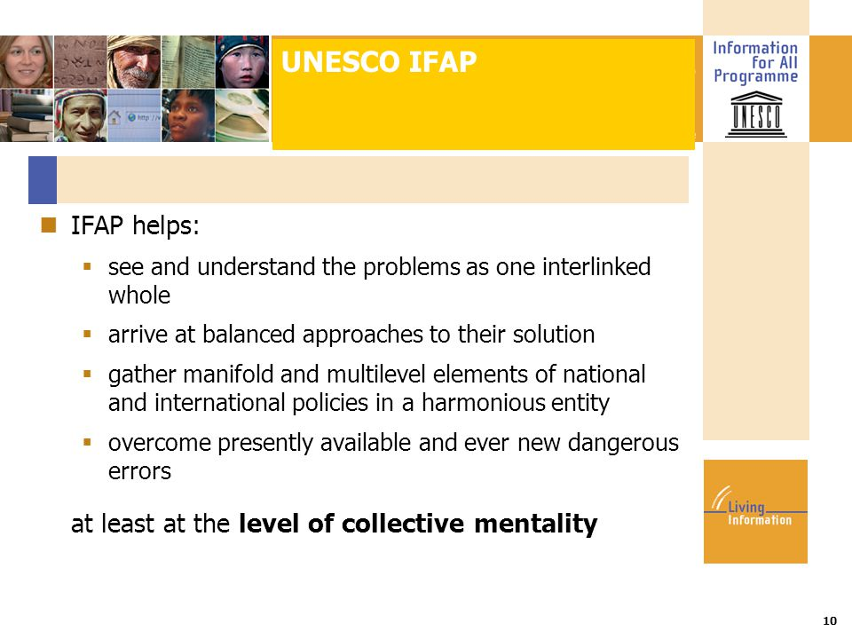 Title :: Date 10 IFAP helps:  see and understand the problems as one interlinked whole  arrive at balanced approaches to their solution  gather manifold and multilevel elements of national and international policies in a harmonious entity  overcome presently available and ever new dangerous errors at least at the level of collective mentality UNESCO IFAP