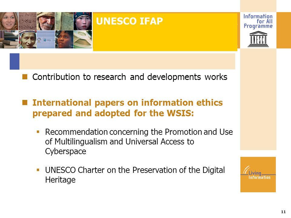 Title :: Date 11 Contribution to research and developments works International papers on information ethics prepared and adopted for the WSIS:  Recommendation concerning the Promotion and Use of Multilingualism and Universal Access to Cyberspace  UNESCO Charter on the Preservation of the Digital Heritage UNESCO IFAP