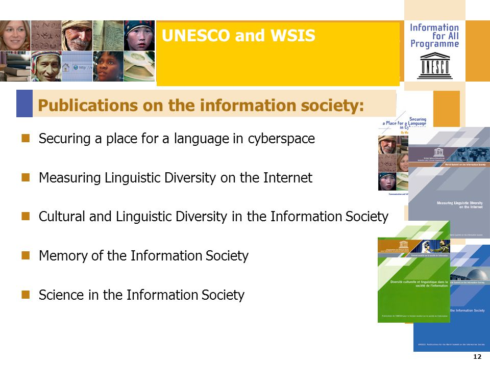 Title :: Date 12 Publications on the information society: Securing a place for a language in cyberspace Measuring Linguistic Diversity on the Internet Cultural and Linguistic Diversity in the Information Society Memory of the Information Society Science in the Information Society UNESCO and WSIS