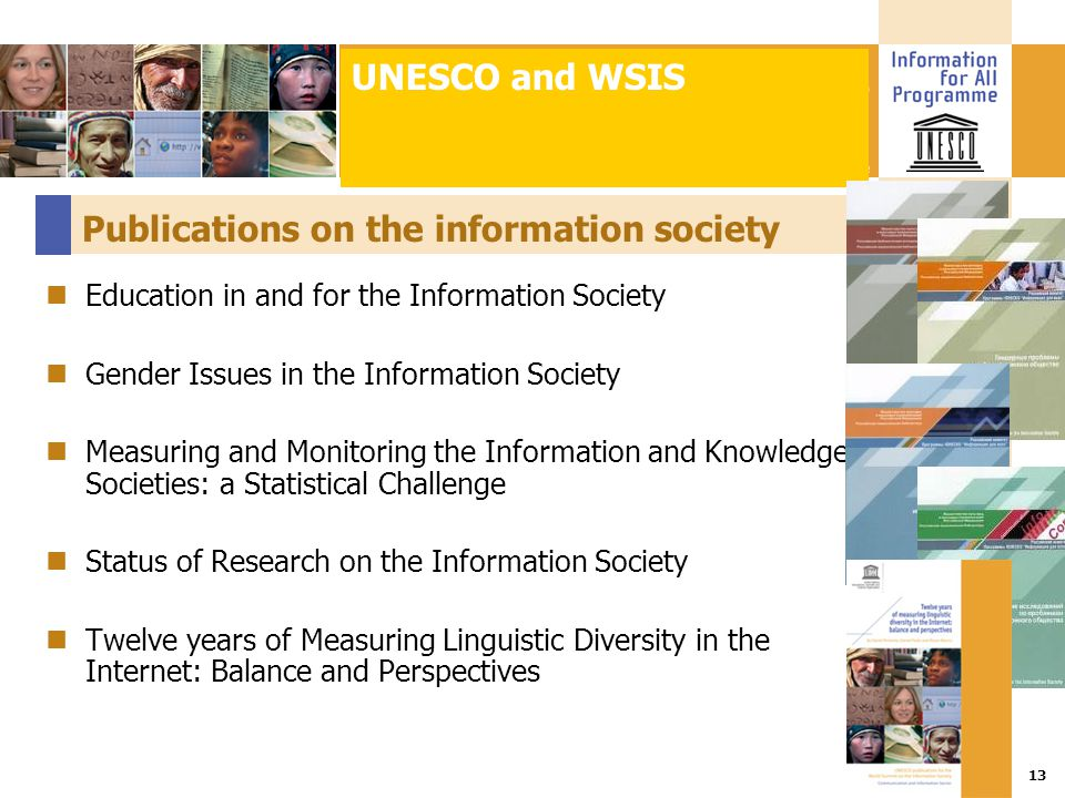 Title :: Date 13 Publications on the information society Education in and for the Information Society Gender Issues in the Information Society Measuring and Monitoring the Information and Knowledge Societies: a Statistical Challenge Status of Research on the Information Society Twelve years of Measuring Linguistic Diversity in the Internet: Balance and Perspectives UNESCO and WSIS