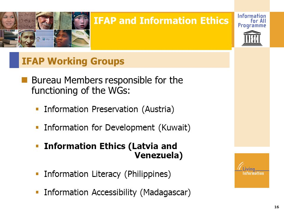 Title :: Date 16 IFAP Working Groups Bureau Members responsible for the functioning of the WGs:  Information Preservation (Austria)  Information for Development (Kuwait)  Information Ethics (Latvia and Venezuela)  Information Literacy (Philippines)  Information Accessibility (Madagascar) IFAP and Information Ethics