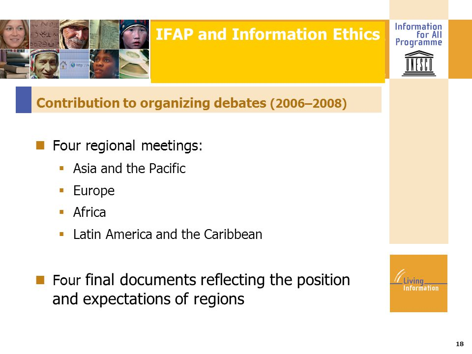 Title :: Date 18 Contribution to organizing debates (2006–2008) Four regional meetings:  Asia and the Pacific  Europe  Africa  Latin America and the Caribbean Four final documents reflecting the position and expectations of regions IFAP and Information Ethics