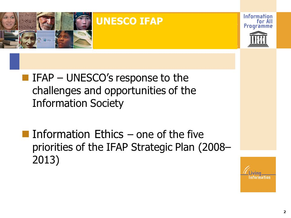 Title :: Date 2 IFAP – UNESCO's response to the challenges and opportunities of the Information Society Information Ethics – one of the five priorities of the IFAP Strategic Plan (2008– 2013) UNESCO IFAP