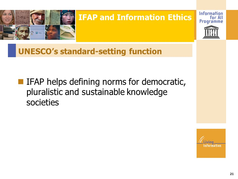 Title :: Date 21 UNESCO's standard-setting function IFAP helps defining norms for democratic, pluralistic and sustainable knowledge societies IFAP and Information Ethics