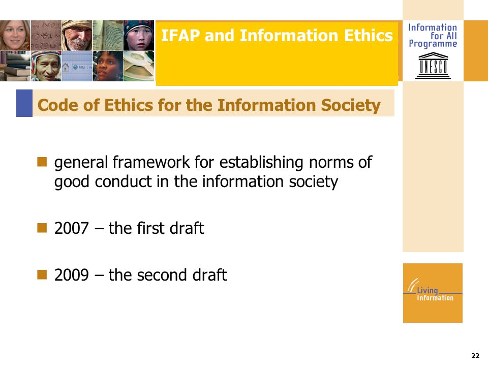 Title :: Date 22 Code of Ethics for the Information Society general framework for establishing norms of good conduct in the information society 2007 – the first draft 2009 – the second draft IFAP and Information Ethics