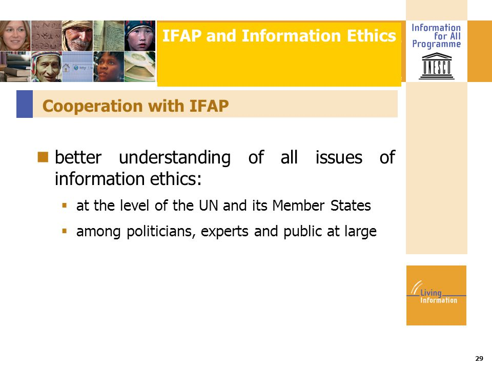 Title :: Date 29 Cooperation with IFAP better understanding of all issues of information ethics:  at the level of the UN and its Member States  among politicians, experts and public at large IFAP and Information Ethics