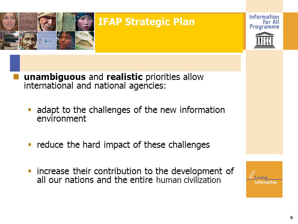 Title :: Date 8 unambiguous and realistic priorities allow international and national agencies:  adapt to the challenges of the new information environment  reduce the hard impact of these challenges  increase their contribution to the development of all our nations and the entire human civilization IFAP Strategic Plan