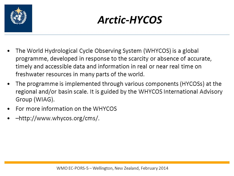Arctic-HYCOS The World Hydrological Cycle Observing System (WHYCOS) is a global programme, developed in response to the scarcity or absence of accurate, timely and accessible data and information in real or near real time on freshwater resources in many parts of the world.