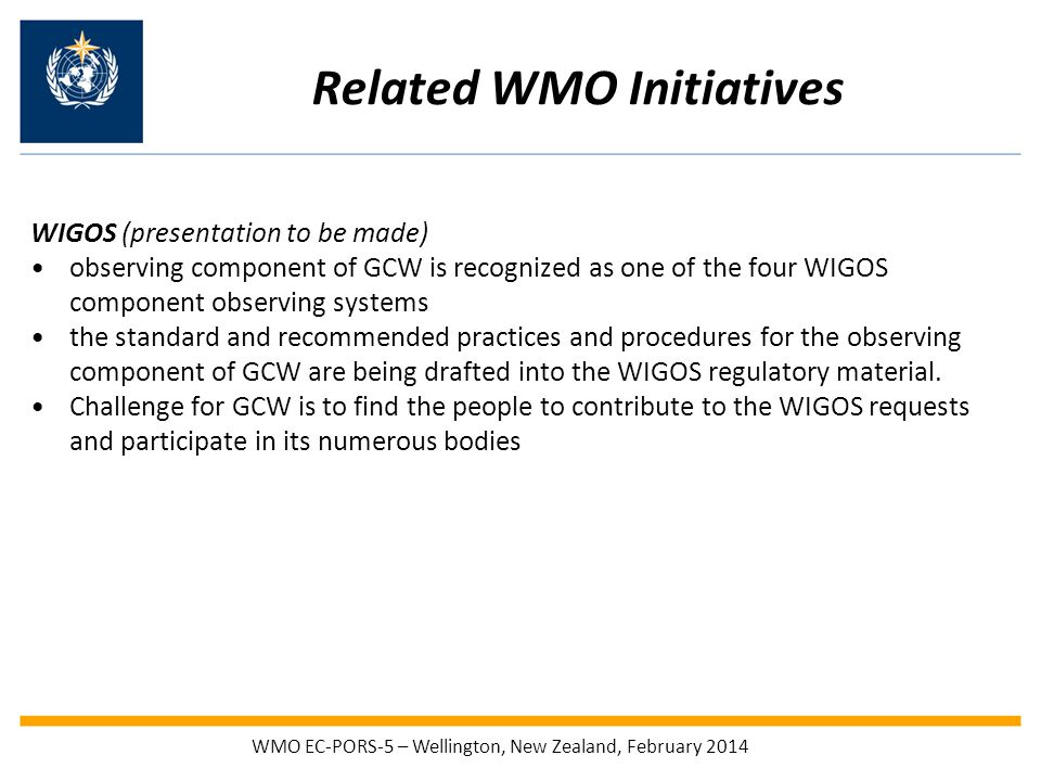 Related WMO Initiatives WIGOS (presentation to be made) observing component of GCW is recognized as one of the four WIGOS component observing systems the standard and recommended practices and procedures for the observing component of GCW are being drafted into the WIGOS regulatory material.