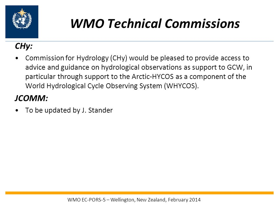 WMO Technical Commissions CHy: Commission for Hydrology (CHy) would be pleased to provide access to advice and guidance on hydrological observations as support to GCW, in particular through support to the Arctic-HYCOS as a component of the World Hydrological Cycle Observing System (WHYCOS).