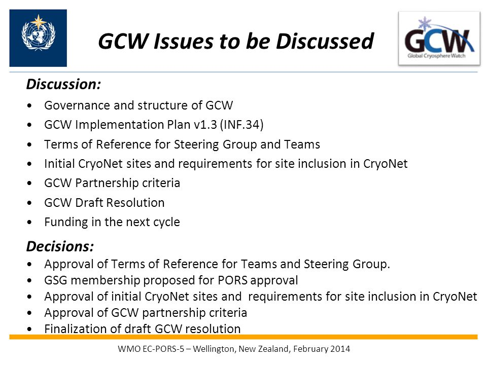 GCW Issues to be Discussed Discussion: Governance and structure of GCW GCW Implementation Plan v1.3 (INF.34) Terms of Reference for Steering Group and Teams Initial CryoNet sites and requirements for site inclusion in CryoNet GCW Partnership criteria GCW Draft Resolution Funding in the next cycle Decisions: Approval of Terms of Reference for Teams and Steering Group.