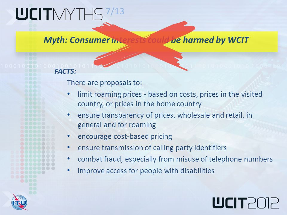 FACTS: There are proposals to: limit roaming prices - based on costs, prices in the visited country, or prices in the home country ensure transparency of prices, wholesale and retail, in general and for roaming encourage cost-based pricing ensure transmission of calling party identifiers combat fraud, especially from misuse of telephone numbers improve access for people with disabilities 7/13 Myth: Consumer interests could be harmed by WCIT