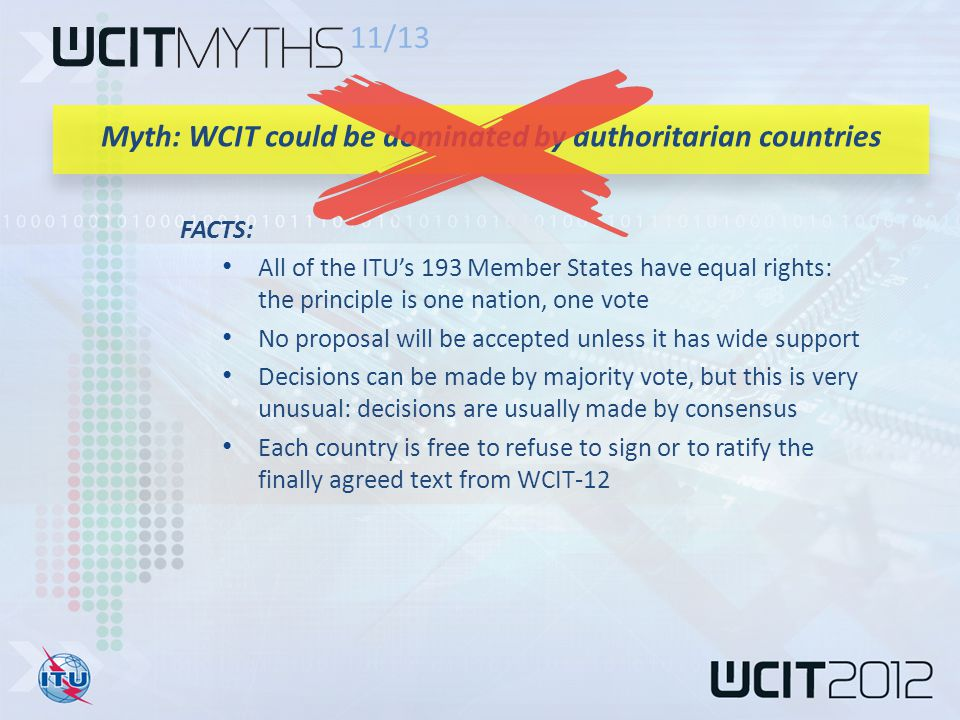 FACTS: All of the ITU's 193 Member States have equal rights: the principle is one nation, one vote No proposal will be accepted unless it has wide support Decisions can be made by majority vote, but this is very unusual: decisions are usually made by consensus Each country is free to refuse to sign or to ratify the finally agreed text from WCIT-12 11/13 Myth: WCIT could be dominated by authoritarian countries