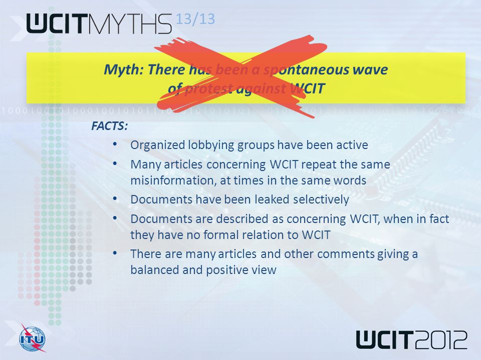 FACTS: Organized lobbying groups have been active Many articles concerning WCIT repeat the same misinformation, at times in the same words Documents have been leaked selectively Documents are described as concerning WCIT, when in fact they have no formal relation to WCIT There are many articles and other comments giving a balanced and positive view 13/13 Myth: There has been a spontaneous wave of protest against WCIT