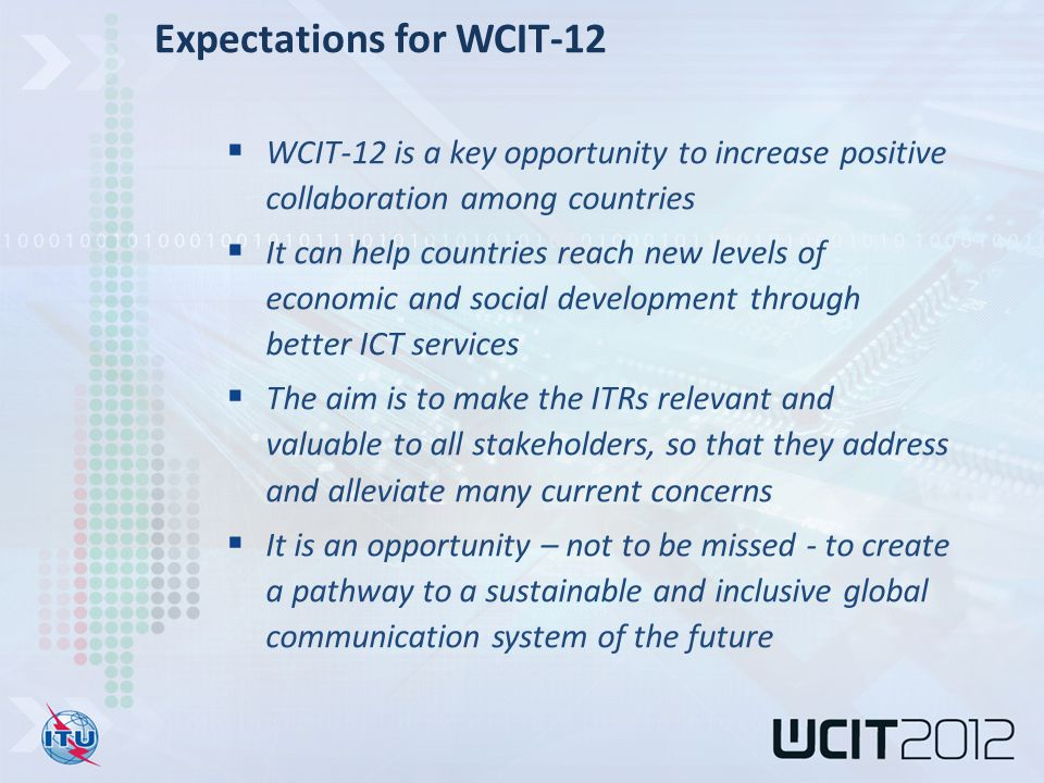  WCIT-12 is a key opportunity to increase positive collaboration among countries  It can help countries reach new levels of economic and social development through better ICT services  The aim is to make the ITRs relevant and valuable to all stakeholders, so that they address and alleviate many current concerns  It is an opportunity – not to be missed - to create a pathway to a sustainable and inclusive global communication system of the future Expectations for WCIT-12