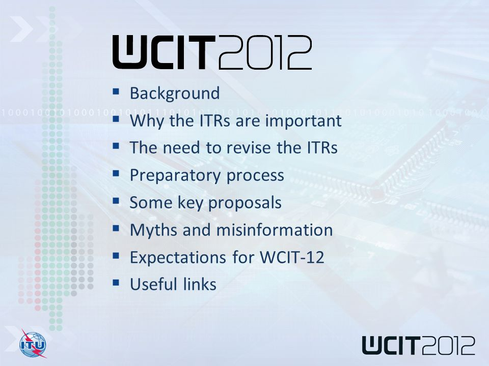  Background  Why the ITRs are important  The need to revise the ITRs  Preparatory process  Some key proposals  Myths and misinformation  Expectations for WCIT-12  Useful links