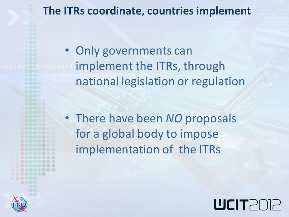 Only governments can implement the ITRs, through national legislation or regulation There have been NO proposals for a global body to impose implementation of the ITRs The ITRs coordinate, countries implement