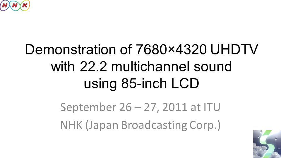 Demonstration of 7680×4320 UHDTV with 22.2 multichannel sound using 85-inch LCD September 26 – 27, 2011 at ITU NHK (Japan Broadcasting Corp.)