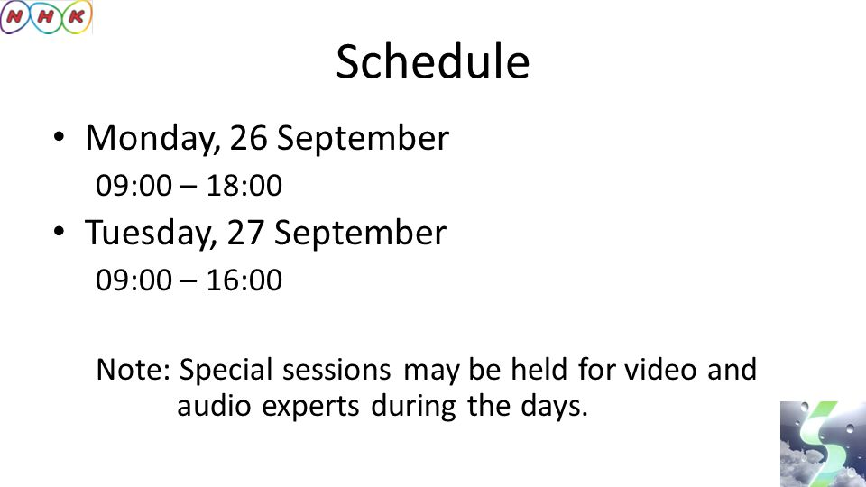 Schedule Monday, 26 September 09:00 – 18:00 Tuesday, 27 September 09:00 – 16:00 Note: Special sessions may be held for video and audio experts during the days.