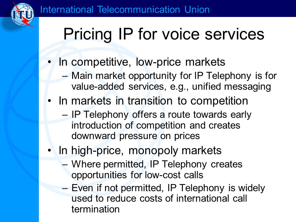International Telecommunication Union Pricing IP for voice services In competitive, low-price markets –Main market opportunity for IP Telephony is for value-added services, e.g., unified messaging In markets in transition to competition –IP Telephony offers a route towards early introduction of competition and creates downward pressure on prices In high-price, monopoly markets –Where permitted, IP Telephony creates opportunities for low-cost calls –Even if not permitted, IP Telephony is widely used to reduce costs of international call termination