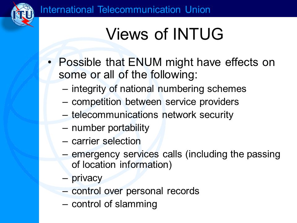 International Telecommunication Union Views of INTUG Possible that ENUM might have effects on some or all of the following: –integrity of national numbering schemes –competition between service providers –telecommunications network security –number portability –carrier selection –emergency services calls (including the passing of location information) –privacy –control over personal records –control of slamming