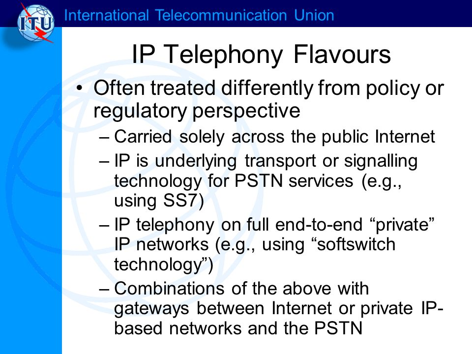 International Telecommunication Union IP Telephony Flavours Often treated differently from policy or regulatory perspective –Carried solely across the public Internet –IP is underlying transport or signalling technology for PSTN services (e.g., using SS7) –IP telephony on full end-to-end private IP networks (e.g., using softswitch technology ) –Combinations of the above with gateways between Internet or private IP- based networks and the PSTN
