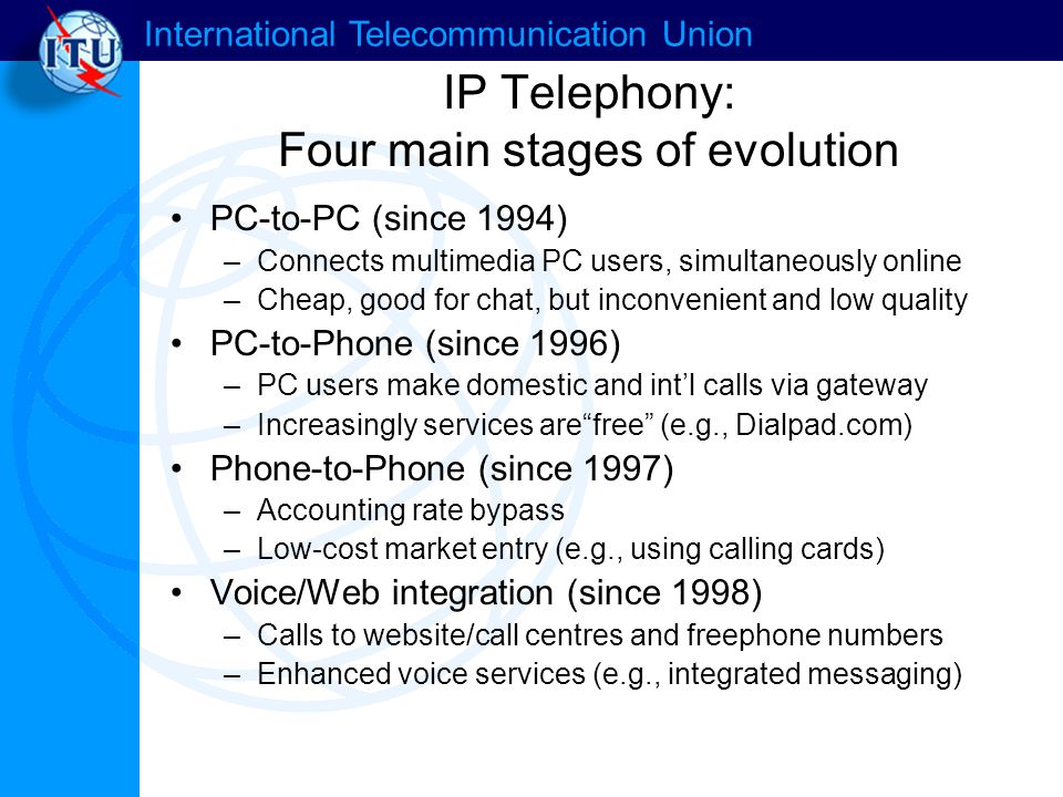 International Telecommunication Union IP Telephony: Four main stages of evolution PC-to-PC (since 1994) –Connects multimedia PC users, simultaneously online –Cheap, good for chat, but inconvenient and low quality PC-to-Phone (since 1996) –PC users make domestic and int'l calls via gateway –Increasingly services are free (e.g., Dialpad.com) Phone-to-Phone (since 1997) –Accounting rate bypass –Low-cost market entry (e.g., using calling cards) Voice/Web integration (since 1998) –Calls to website/call centres and freephone numbers –Enhanced voice services (e.g., integrated messaging)