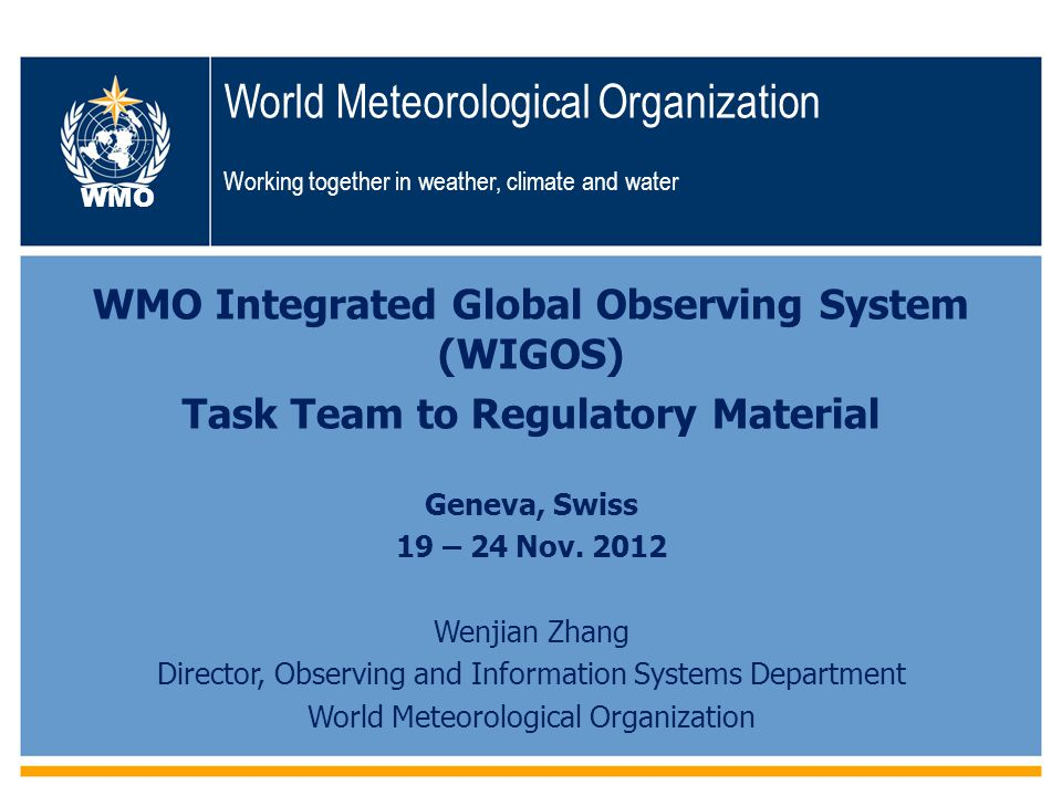 WMO World Meteorological Organization Working together in weather, climate and water WMO Integrated Global Observing System (WIGOS) Task Team to Regulatory Material Geneva, Swiss 19 – 24 Nov.