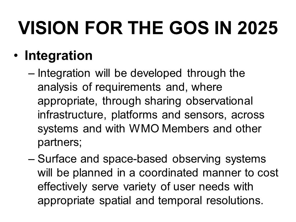 VISION FOR THE GOS IN 2025 Integration –Integration will be developed through the analysis of requirements and, where appropriate, through sharing observational infrastructure, platforms and sensors, across systems and with WMO Members and other partners; –Surface and space-based observing systems will be planned in a coordinated manner to cost effectively serve variety of user needs with appropriate spatial and temporal resolutions.