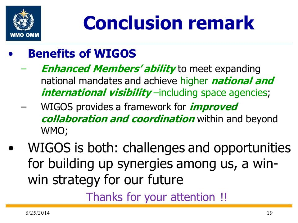 WMO OMM 8/25/201419 Conclusion remark Benefits of WIGOS –Enhanced Members' ability to meet expanding national mandates and achieve higher national and international visibility –including space agencies; –WIGOS provides a framework for improved collaboration and coordination within and beyond WMO; WIGOS is both: challenges and opportunities for building up synergies among us, a win- win strategy for our future Thanks for your attention !!